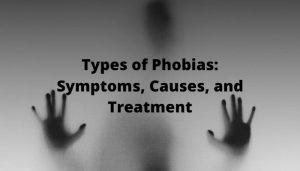 Types of Phobias_ Symptoms, Causes, and Treatment